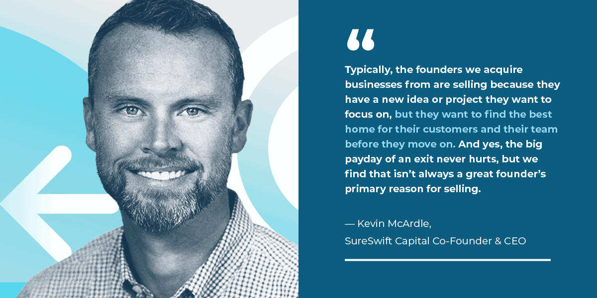 Typically, the founders we acquire businesses from are selling because they have a new idea or project they want to focus on, but they want to find the best home for their customers and their team before they move on. And yes, the big payday of an exit never hurts, but we find that isn't always a great founder's primary reason for selling.  — Kevin McArdle, SureSwift Capital Co-Founder & CEO