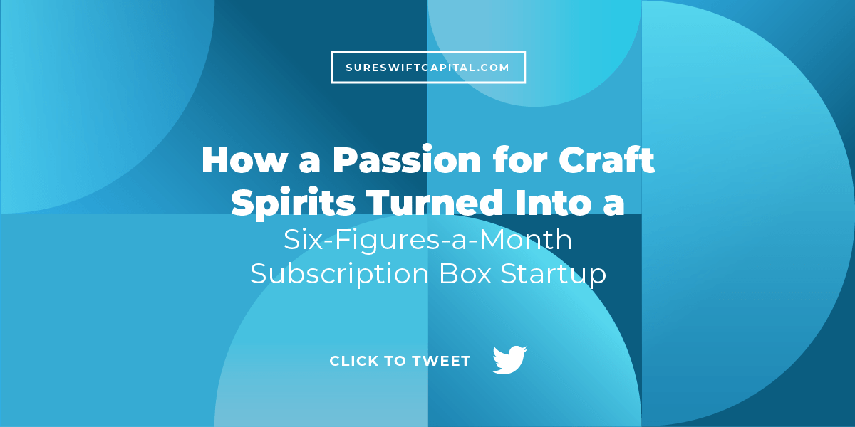How a Passion for Craft Spirits Turned Into a Six-Figures-a-Month Subscription Box Startup