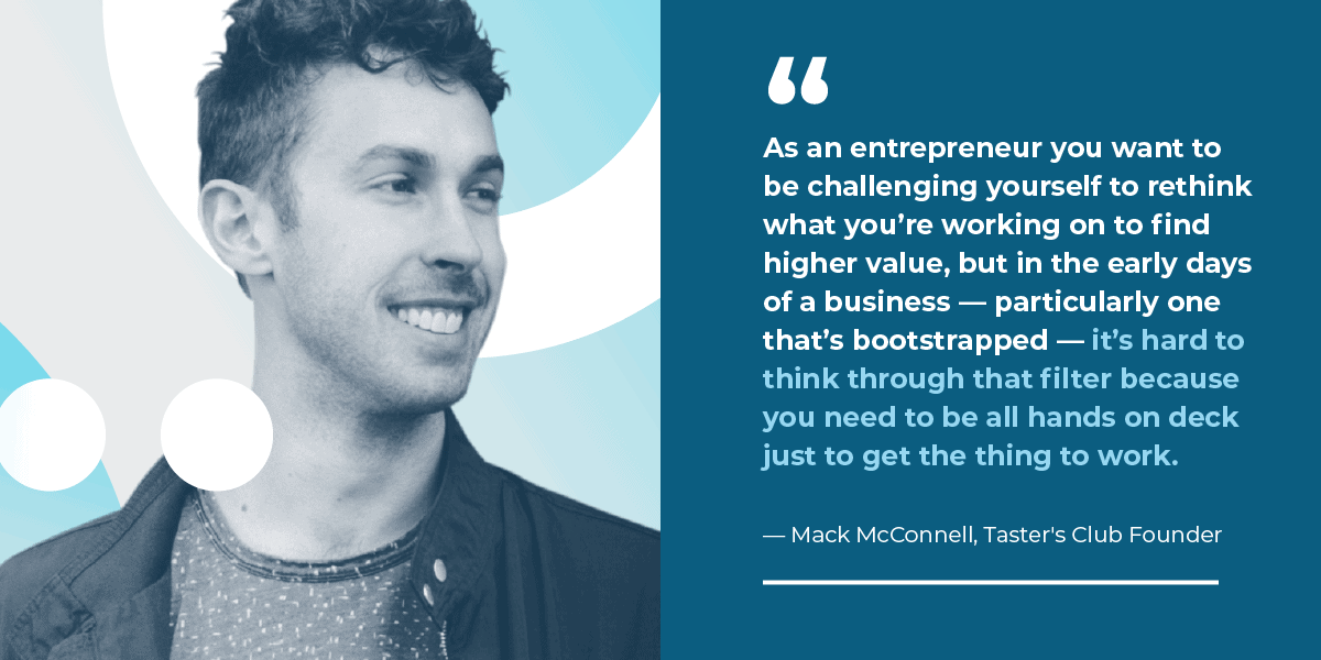 """rson?  I knew it was time to make my first hire when I was simply being spread too thin. As an entrepreneur you want to be challenging yourself to rethink what you're working on to find higher value, but in the early days of a business — particularly one that's bootstrapped — it's hard to think through that filter because you need to be all hands on deck just to get the thing to work."" Taster Club Founder, Mack McConnell"