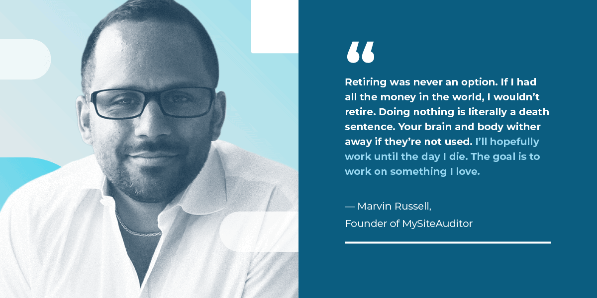 """If I had all the money in the world, I wouldn't retire. I'll hopefully work until the day I die. The goal is to work on something I love."" – MySiteAuditor Founder, Marvin Russell"
