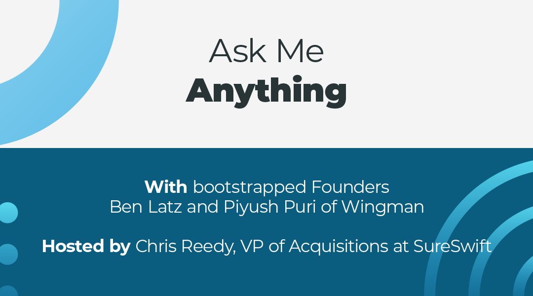 """Join us for a free, live AMA (""""Ask Me Anything"""") with bootstrapped Founders Ben Latz and Piyush Puri of Wingman hosted by Chris Reedy, VP of Acquisitions at SureSwift."""